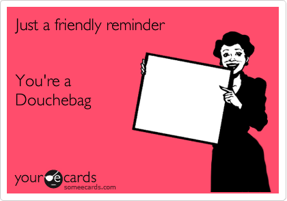 Just a friendly reminder   You're a  Douchebag