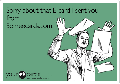 Sorry about that E-card I sent you from Someecards.com.