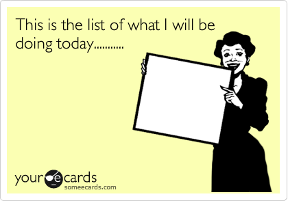 This is the list of what I will be doing today...........