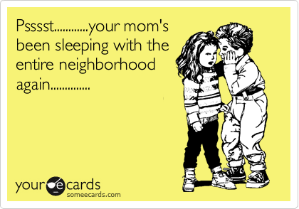 Psssst............your mom's been sleeping with the entire neighborhood again..............