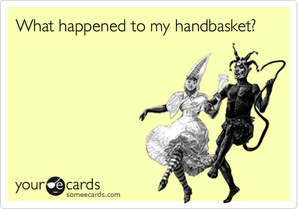 What happened to my handbasket?