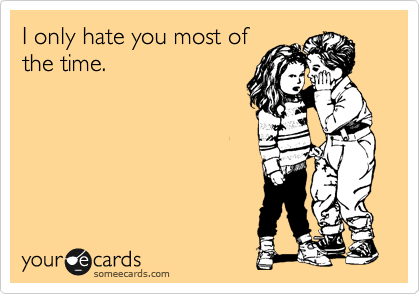 I only hate you most of the time.