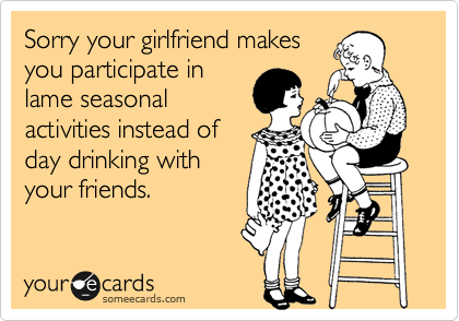 Sorry your girlfriend makes you participate in lame seasonal activities instead of day drinking with your friends.