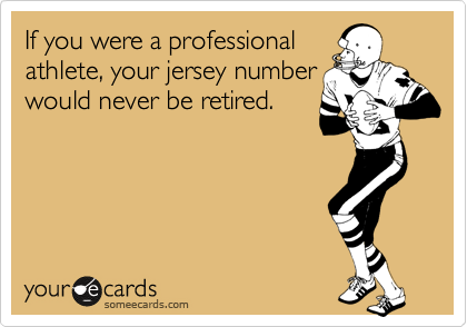 If you were a professional athlete, your jersey number would never be retired.