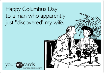 "Happy Columbus Day to a man who apparently just ""discovered"" my wife."