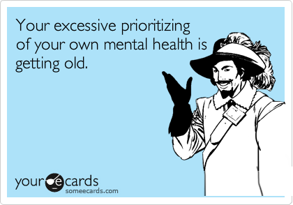 Your excessive prioritizing of your own mental health is getting old.