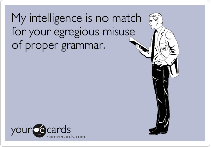 My intelligence is no match  for your egregious misuse of proper grammar.