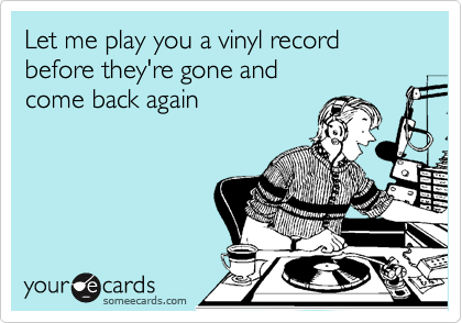 Let me play you a vinyl record before they're gone and  come back again