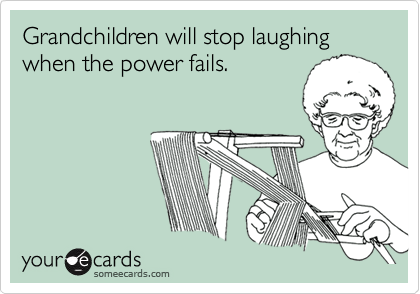 Grandchildren will stop laughing  when the power fails.