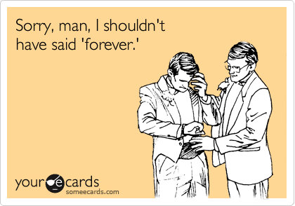 Sorry, man, I shouldn't have said 'forever.'