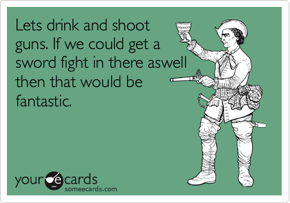 Lets drink and shoot guns. If we could get a sword fight in there aswell then that would be fantastic.