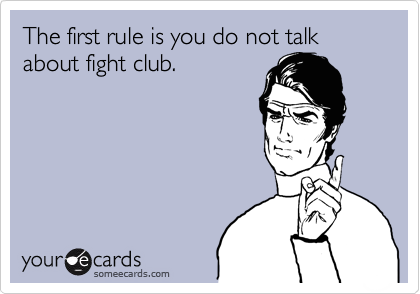 The first rule is you do not talk about fight club.