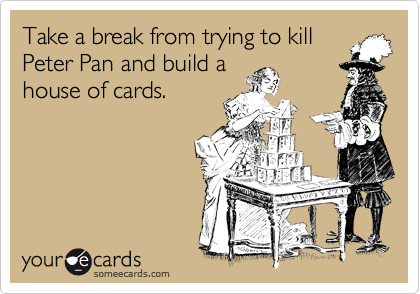 Take a break from trying to kill Peter Pan and build a house of cards.