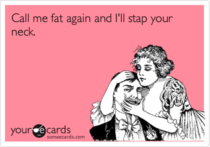 Call me fat again and I'll stap your neck.