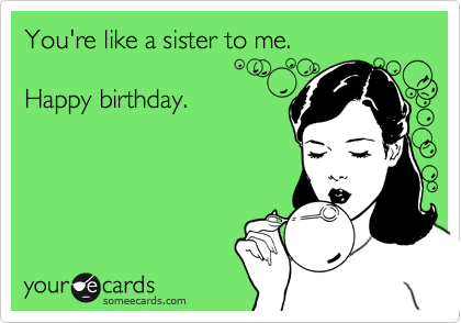 Youre Like A Sister To Me Happy Birthday Birthday Ecard