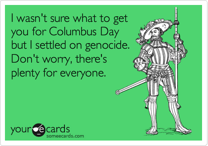 I wasn't sure what to get you for Columbus Day but I settled on genocide. Don't worry, there's plenty for everyone.