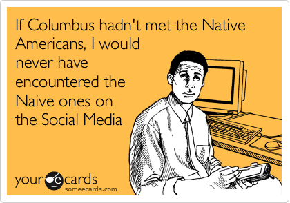 If Columbus hadn't met the Native Americans, I would never have  encountered the Naive ones on the Social Media