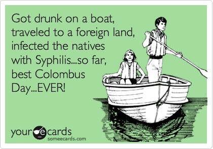 Got drunk on a boat, traveled to a foreign land, infected the natives with Syphilis...so far, best Colombus Day...EVER!