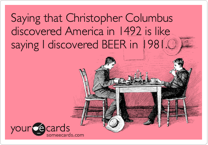 Saying that Christopher Columbus discovered America in 1492 is like saying I discovered BEER in 1981.