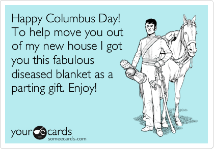 Happy Columbus Day! To help move you out of my new house I got you this fabulous diseased blanket as a parting gift. Enjoy!