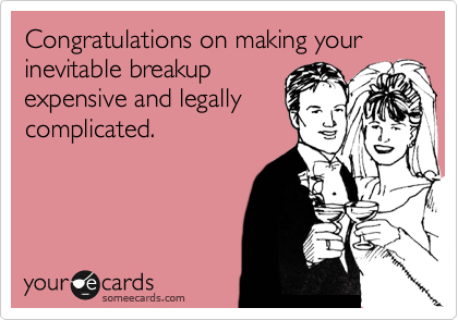 Congratulations on making your inevitable breakup expensive and legally complicated.