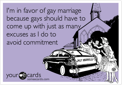 I'm in favor of gay marriage because gays should have to come up with just as many excuses as I do to avoid commitment