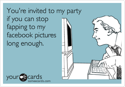 You're invited to my party if you can stop  fapping to my facebook pictures long enough.