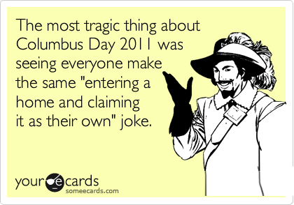 "The most tragic thing about Columbus Day 2011 was  seeing everyone make  the same ""entering a  home and claiming it as their own"" joke."