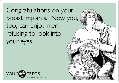 Congratulations on your breast implants.  Now you, too, can enjoy men refusing to look into your eyes.