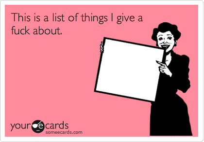 This is a list of things I give a fuck about.