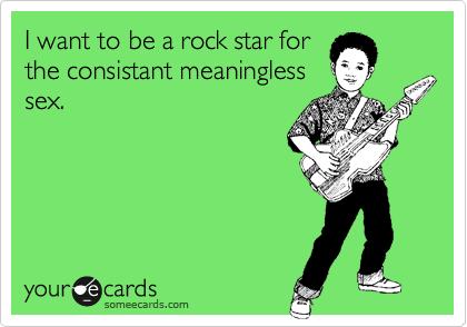 I want to be a rock star for the consistant meaningless sex.