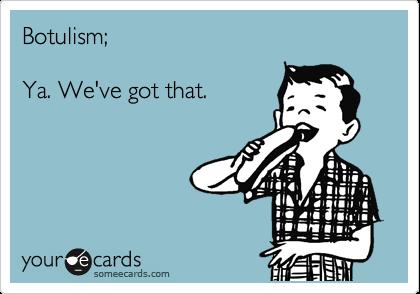 Botulism;  Ya. We've got that.