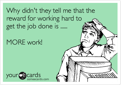 Why didn't they tell me that the reward for working hard to get the job done is ......  MORE work!