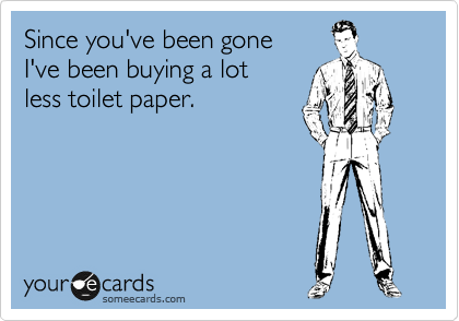 Since you've been gone  I've been buying a lot less toilet paper.