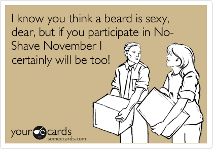 I know you think a beard is sexy, dear, but if you participate in No-Shave November I certainly will be too!