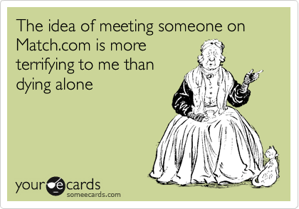 The idea of meeting someone on Match.com is more terrifying to me than dying alone