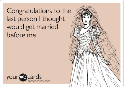 Congratulations to the last person I thought would get married before me