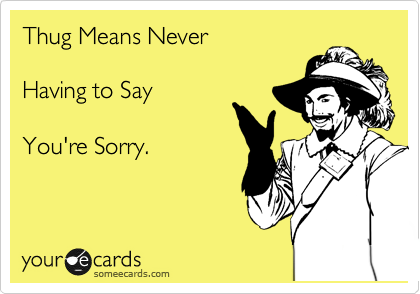 Thug Means Never  Having to Say  You're Sorry.
