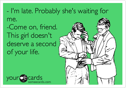 - I'm late. Probably she's waiting for me. -Come on, friend. This girl doesn't deserve a second of your life.
