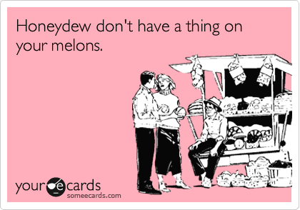 Honeydew don't have a thing on your melons.