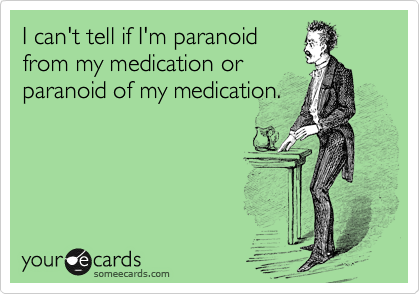 I can't tell if I'm paranoid from my medication or paranoid of my medication.