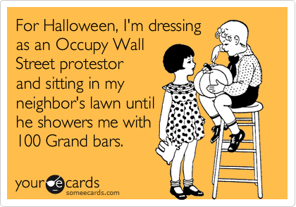 For Halloween, I'm dressing as an Occupy Wall Street protestor and sitting in my neighbor's lawn until he showers me with 100 Grand bars.