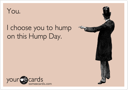 You.  I choose you to hump on this Hump Day.