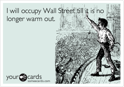 I will occupy Wall Street till it is no longer warm out.