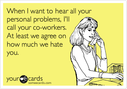 When I want to hear all your personal problems, I'll call your co-workers. At least we agree on how much we hate you.