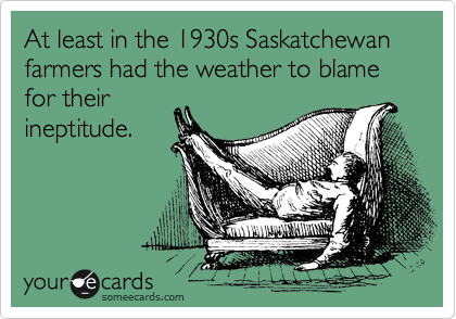 At least in the 1930s Saskatchewan farmers had the weather to blame for their ineptitude.