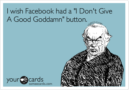 "I wish Facebook had a ""I Don't Give A Good Goddamn"" button."