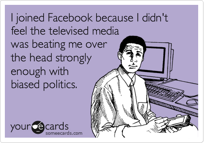 I joined Facebook because I didn't feel the televised media was beating me over the head strongly enough with biased politics.