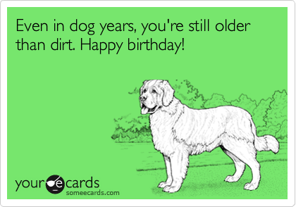 Even In Dog Years Youre Still Older Than Dirt Happy Birthday