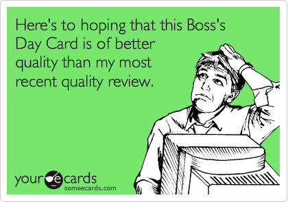 Here's to hoping that this Boss's Day Card is of better quality than my most recent quality review.